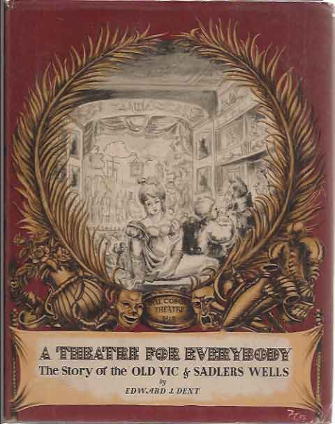 A Theatre for Everybody: The Story of the Old Vic and Sadler's Wells. Edward J. Dent.
