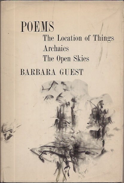 Poems : The Location of Things Archaics The Open Skies. Barbara Guest.