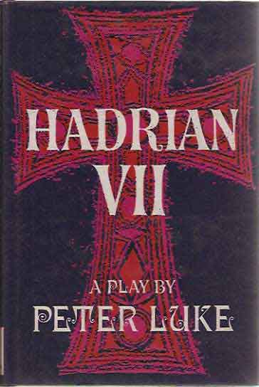 The Play of Hadrian VII; Based on Hadrian the Seventh and Other Works by Fr. Rolfe (Baron Corvo). Peter Luke.