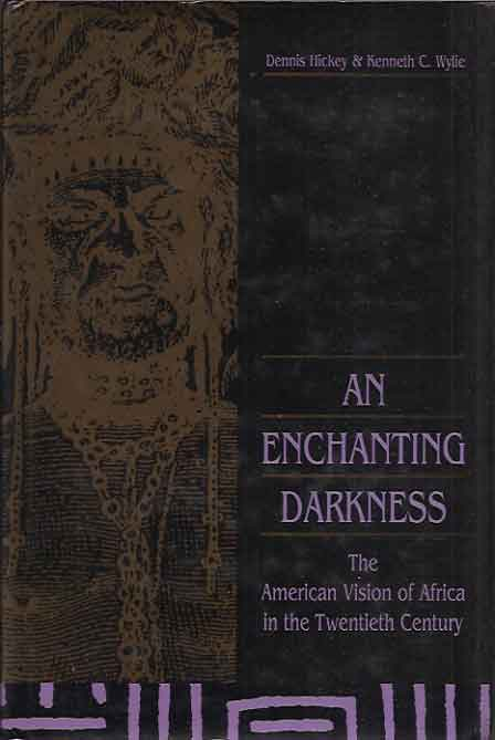 An Enchanting Darkness__The American Vision of Africa in the Twentieth Century. Dennis Hickey, Kenneth Wylie.