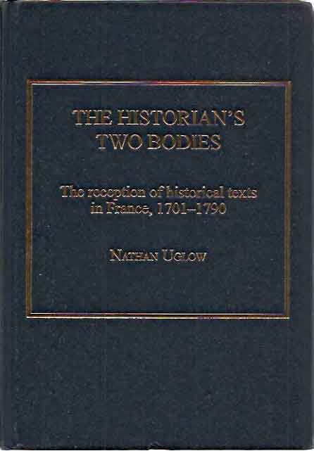 Historian's Two Bodies__The reception of historical texts in France. 1701-1790. Nathan Uglow.