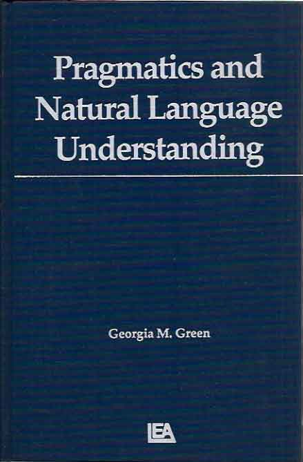 Pragmatics and Natural Language Understanding. Georgia M. Green.