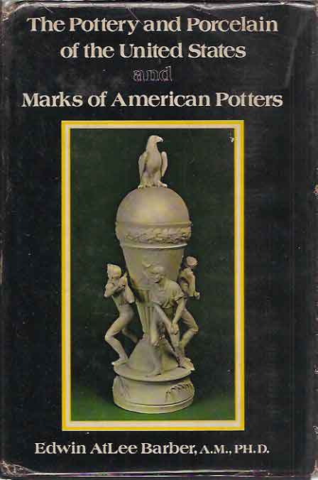 Pottery and Porcelain of the United States and Marks of American Potters__An Historical Review of American Ceramic Art from the Earliest Times to the Present Day. Edwin Atlee Barber.