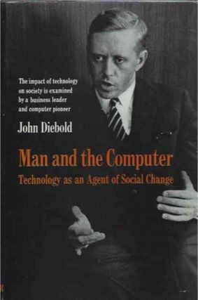Man and the Computer__Technology as an Agent of Social Change. John Diebold