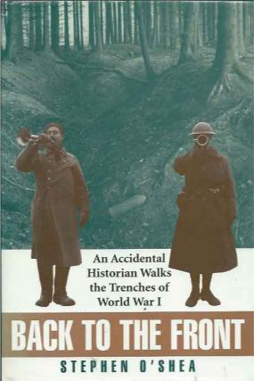 Back to the Front__An Accidental Historian Walks the Trenches of World War I. Stephen O'Shea