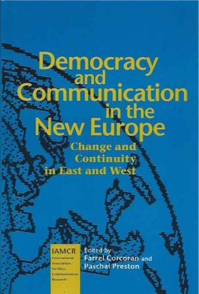 Democracy and Communication in the New Europe__Change and Continuity in East and West. Farrel...