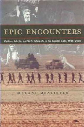 Epic Encounters__Culture, Media, and U.S. Interests in the Middle East, 1945-2000. Melani McAlister