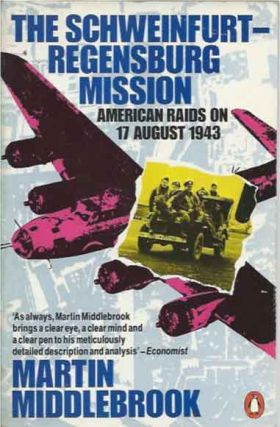 The Schweinfurt-Regensburg Mission__American Raids on 17 August 1943. Martin Middlebrook
