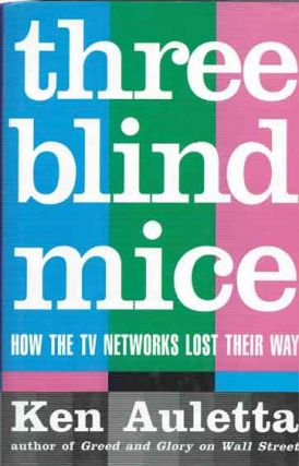 Three Blind Mice__How the TV Networks Lost Their Way. Ken Auletta