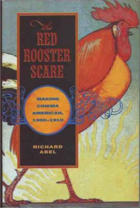 The Red Rooster Scare__ Making Cinema American 1900-1910. Richard Abel
