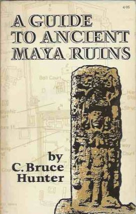 A Guide to Ancient Maya Ruins. C. Bruce Hunter