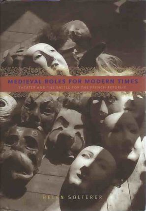 Medieval Roles for Modern Times: Theater and the Battle for the French Republic. Helen Solterer