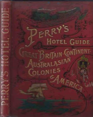 Perry's Hotel Guide: Great Britain and Ireland, Continent, Australasian Colonies, and America. N/A