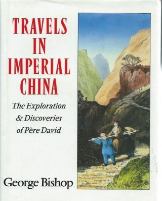 Travels in Imperial China: The Exploration and Discoveries of Pere David. George Bishop