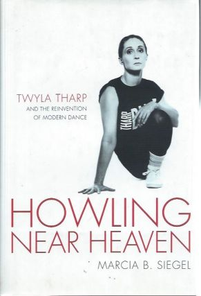 Howling Near Heaven: Twyla Tharp and the Reinvention of Modern Dance. Marcia B. Siegel