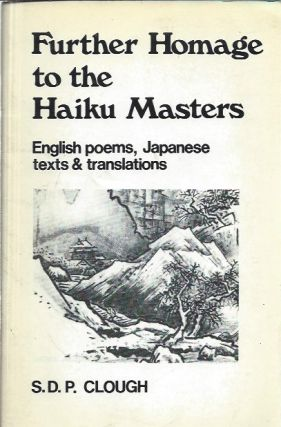 Further Homage to the Haiku Masters: English Poems, Japanese Texts and Translations. S. D. P. Clough
