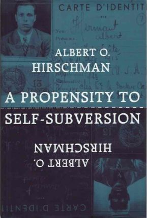 A Propensity to Self-Subversion. Albert O. Hirschman