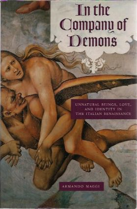 In the Company of Demons Unnatural Beings, Love, and Identity in the Italian Renaissance. Armando Maggi.