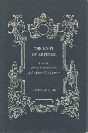 The Knot of Artifice: A Poetic of the French Lyric in the Early 17th Century. David Lee Rubin