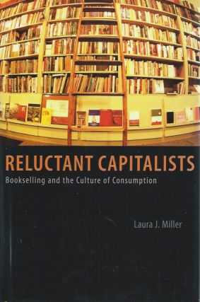 Reluctant Capitalists: Bookselling and the Culture of Consumption. Laura J. Miller