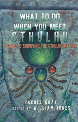 What to Do When You Meet Cthulhu _ A guide to Surviving the Cthulhu Mythos. Rachel Gray, William...