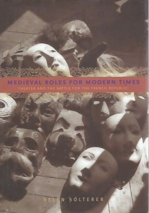 Medieval Roles for Modern Times__ Theater and the Battle for the French Republic. Helen Solterer
