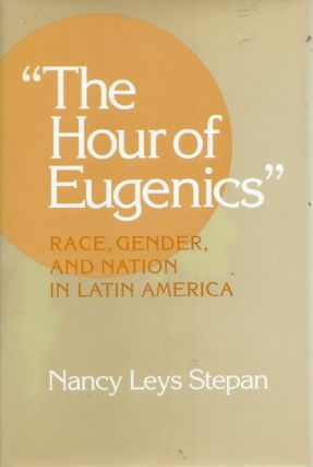 """The Hour of Eugenics""__-Race, Gender, and Nation in Latin America. Nancy Leys Stepan"