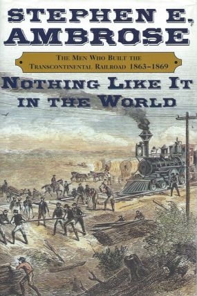 Nothing Like It in the World__The Men Who Built the Transcontinental Railroad, 1863-1869. Stephen...