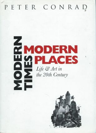 Modern Times, Modern Places__Life & Art in the 20th Century. Peter Conrad