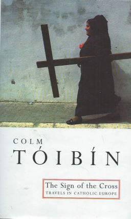 The Sign of the Cross__Travels in Catholic Europe. Colm Toibin