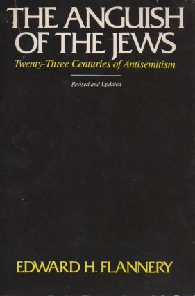 The Anguish of the Jews__Twenty-Three Centuries of Anitsemitism. Edward H. Flannery