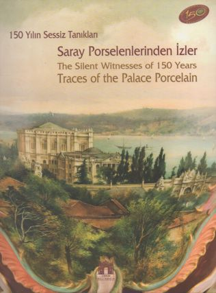 150 Yilin Sessiz Taniklan__Saray Porselenlerinden Izler / The Silent Witnesses of 150 Years__Traces of the Palace Porcelain. Ilona Baytar.