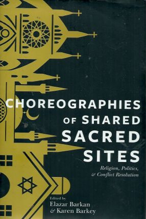 Choreographies of Shared Sacred Sites__Religion and Conflict Resolution. Elazar Barkan, Karen Barkey