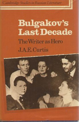 Bulgakov's Last Decade: The Writer as Hero. J. A. E. Curtis
