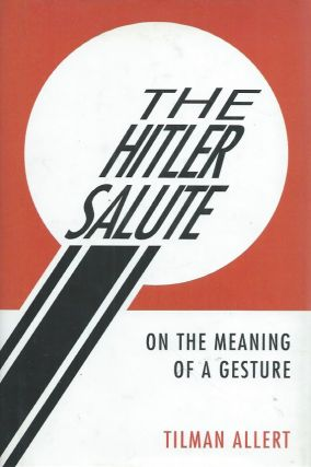 The Hitler Salute__On the Meaning of a Gesture. Tilman Allert, Jefferson Chase, trans