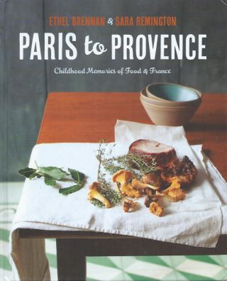 Paris to Provence__Childhood Memories of Food & France. Ethel Brennan, Sara Remington