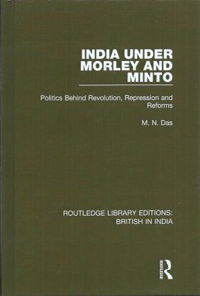 India Under Morley and Minto__Politics Behind Revolution, Repression and Reforms. M. N. Das.