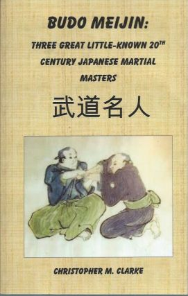 Budo Meijin__Three Great Little-known 20th Century Japanese Martial Masters. Christopher M. Clarke