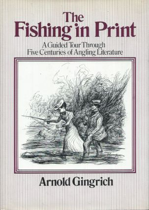 The Fishing in Print__A Guided Tour through Five Centuries of Angling Literature. Arnold Gingrich