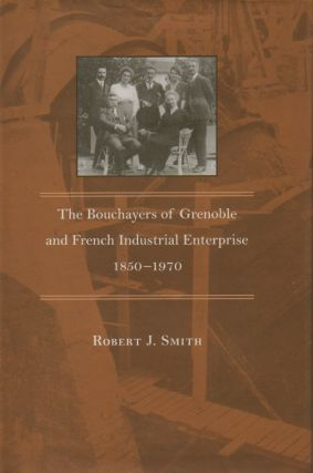 The Bouchayers of Grenoble and French Industrial Enterprise 1850-1970. Robert J. Smith