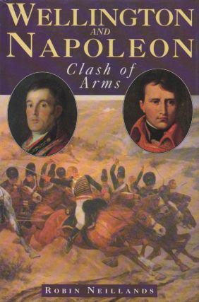 Wellington and Napoleon_Clash of Arms. Robin Neillands