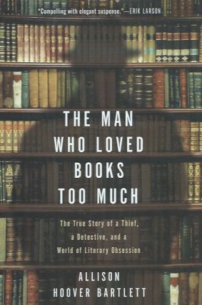 The Man Who Loved Books Too Much. Allison Hoover Bartlett