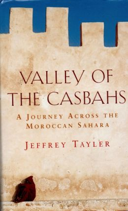 Valley of the Casbahs _ A Journey Across the Moroccan Sahara. Jeffrey Tayler