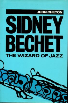 Sidney Bechet _ The Wizard of Jazz. John Chilton