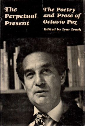 The Perpetual Present_The Poetry and Prose of Octavio Paz. Ivar Ivask, Octavio Paz