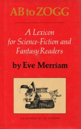 AB to Zogg_ A Lexicon for Science-Fiction and Fantasy Readers. Eve Merriam, Al Lorenz, ills