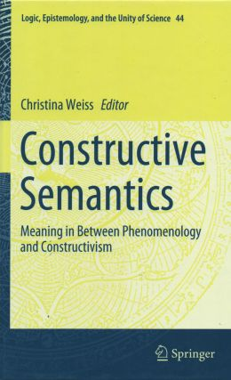Constructive Semantics_ Meaning in Between Phenomenology and Constructivism. Christina Weiss, ed