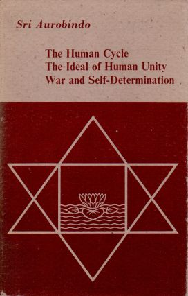 The Human Cycle, The Ideal of Human Unity, War and Self-Determination. Sri Aurobindo