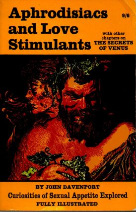 Aphrodisiacs and Love Stimulants _ Curiosities of Seuxual Apetite Explored. John Davenport