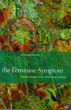 The Feminine Symptom _ Aleatory Matter in the Aristotelian Cosmos. Emanuela Bianchi